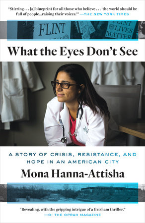What the Eyes Don't See: A Story of Crisis, Resistance, and Hope in an American City by Mona Hanna-Attisha