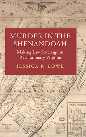 Murder in the Shenandoah: Making Law Sovereign in Revolutionary Virginia by Jessica K. Lowe