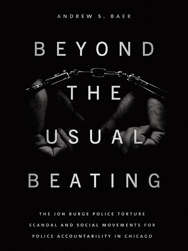 """Beyond the Usual Beating: The Jon Burge Police Torture Scandal and Social Movements for Police Accountability in Chicago"" by Andrew S. Baer - Finalist for the 2019-2020 Malott Prize in Recording Community Activism"